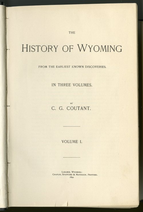 "The title page of Coutant's History of Wyoming, Volume 1. He inscribed the book to ""the memory of those pioneers, living and dead, who explored our mountains and valleys..."" Coutant claimed in the preface that ""it will be observed that, with a single exception, every account given is based upon authentic history; the exception being the chapter devoted to ""Spanish Occupation""."""